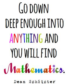 """Go down deep enough into anything and you will find mathematics."""